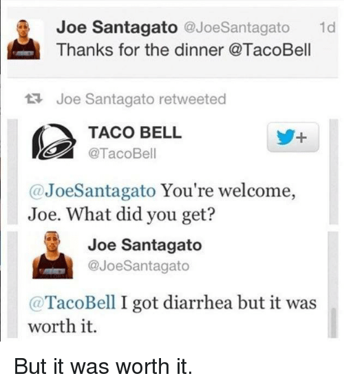 Joe Santagato: Joe Santagato  @Joe Santagato  1d  Thanks for the dinner @TacoBell  Joe Santagato retweeted  TACO BELL  @Taco Bell  (a JoeSantagato You're welcome,  Joe. What did you get?  Joe Santagato  @JoeSantagato  Taco Bell I got diarrhea but it was  worth it. But it was worth it.