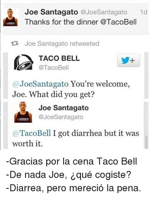 Joe Santagato: Joe Santagato @JoeSantagato d  Thanks for the dinner @TacoBell  Joe Santagato retweeted  TACO BELL  @TacoBell  @JoeSantagato You're welcome,  Joe. What did you get?  Joe Santagato  @JoeSantagato  @TacoBell I got diarrhea but it was  worth it. <p>-Gracias por la cena Taco Bell</p> <p>-De nada Joe, ¿qué cogiste?</p> <p>-Diarrea, pero mereció la pena.</p>