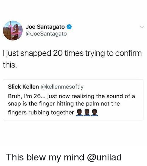 Bruh, Slick, and Mind: Joe Santagato  @JoeSantagato  I just snapped 20 times trying to confirm  this.  Slick Kellen @kellenmesoftly  Bruh, I'm 26... just now realizing the sound of a  snap is the finger hitting the palm not the  fingers rubbing together This blew my mind @unilad