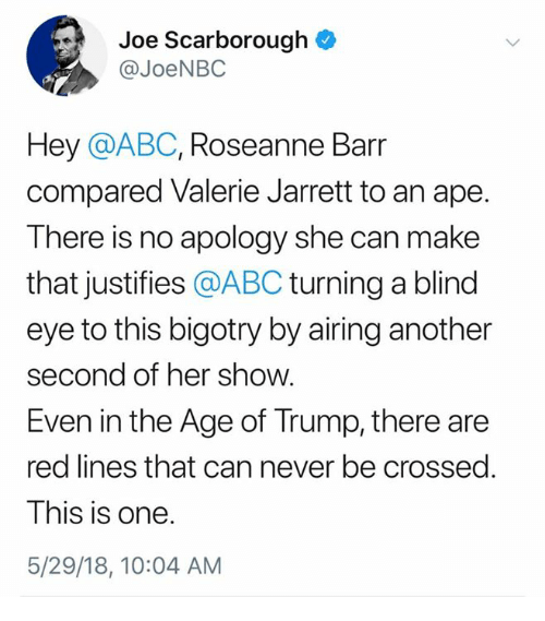 Abc, Roseanne Barr, and Trump: Joe Scarborough  @JoeNBC  Hey @ABC, Roseanne Barr  compared Valerie Jarrett to an ape  There is no apology she can make  that justifies @ABC turning a blind  eye to this bigotry by airing another  second of her show.  Even in the Age of Trump, there are  red lines that can never be crossed.  This is one  5/29/18, 10:04 AM