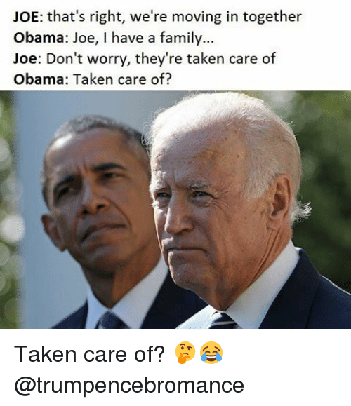 Family, Memes, and Obama: JOE: that's right, we're moving in together  Obama: Joe, I have a family...  Joe: Don't worry, they're taken care of  Obama: Taken care of? Taken care of? 🤔😂 @trumpencebromance