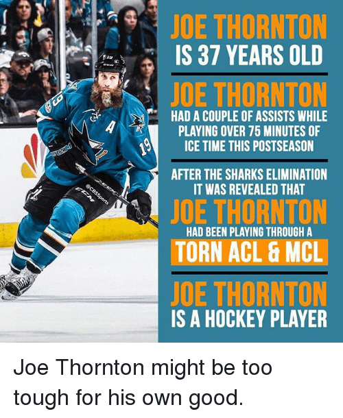 acls: JOE THORNTON  IS 37 YEARS OLD  JOE THORNTON  HAD A COUPLE OF ASSISTS WHILE  PLAYING OVER 75 MINUTES OF  ICE TIME THIS POSTSEASON  AFTER THE SHARKS ELIMINATION  IT WAS REVEALED THAT  JOE THORNTON  HAD BEEN PLAYING THROUGH A  TORN ACL & MCL  JOE THORNTON  IS A HOCKEY PLAYER Joe Thornton might be too tough for his own good.