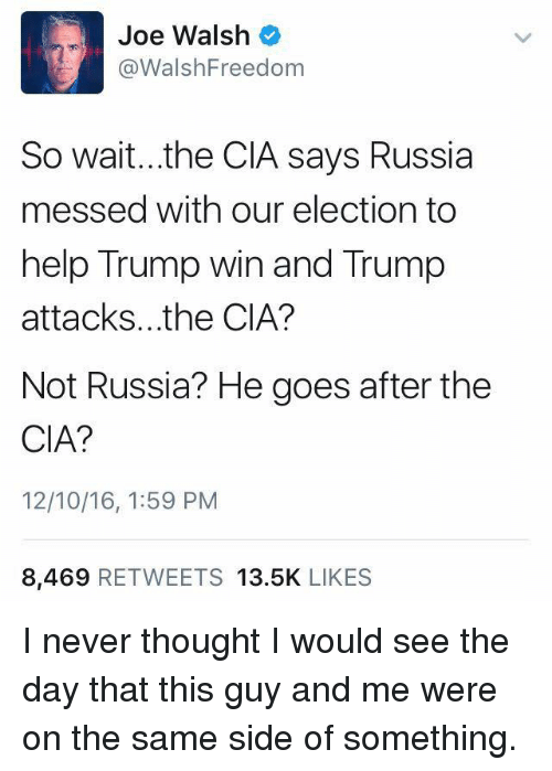 Trump Wins: Joe Walsh  Walsh Freedom  So wait...the CIA says Russia  messed with our election to  help Trump win and Trump  attacks. the CIA?  Not Russia? He goes after the  CIA?  12/10/16, 1:59 PM  8,469  RETWEETS 13.5K  LIKES I never thought I would see the day that this guy and me were on the same side of something.