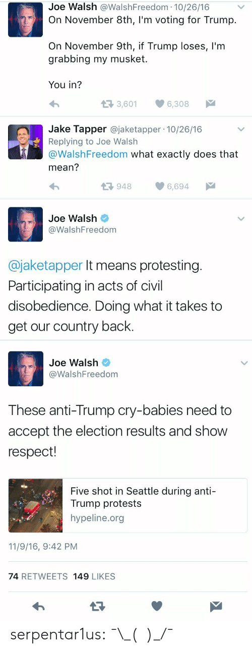 Jake Tapper: Joe Walsh @WalshFreedom 10/26/16  On November 8th, I'm voting for Trump.  On November 9th, if Trump loses, l'm  grabbing my musket  You in?  t3 3,601  6,308  Jake Tapper @jaketapper 10/26/16  Replying to Joe Walsh  @WalshFreedom what exactly does that  mean?  9486,694  Joe Walsh  @WalshFreedom  @jaketapper It means protesting  Participating in acts of civil  disobedience. Doing what it takes to  get our country back.   Joe Walsh  WalshFreedom  These anti-Trump cry-babies need to  accept the election results and show  respect!  Five shot in Seattle during anti-  Trump protests  hypeline.org  11/9/16, 9:42 PM  74 RETWEETS 149 LIKESS serpentar1us:  ¯\_(ツ)_/¯