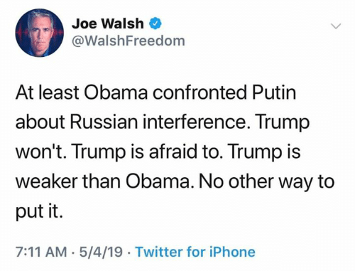Putin: Joe Walsh  @WalshFreedom  At least Obama confronted Putin  about Russian interference. Trump  won't. Trump is afraid to. Trump is  weaker than Obama. No other way to  put it.  7:11 AM.5/4/19 Twitter for iPhone