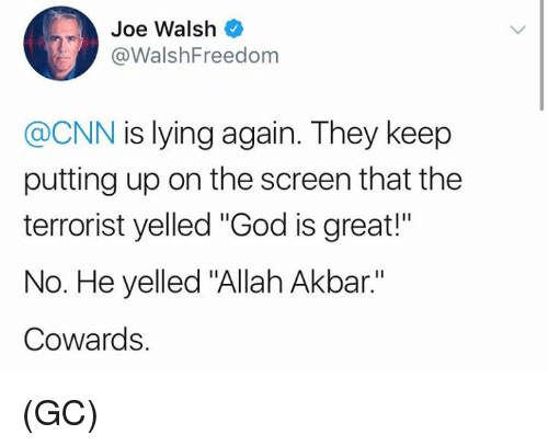 "cnn.com, God, and Memes: Joe Walsh  @WalshFreedom  @CNN is lying again. They keep  putting up on the screen that the  terrorist yelled ""God is great!""  No. He yelled ""Allah Akbar.""  Cowards. (GC)"