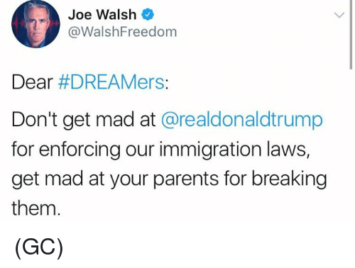 Memes, Parents, and Immigration: Joe Walsh  @WalshFreedom  Dear #DREAMers:  Don't get mad at @realdonaldtrump  for enforcing our immigration laws,  get mad at your parents for breaking  them. (GC)