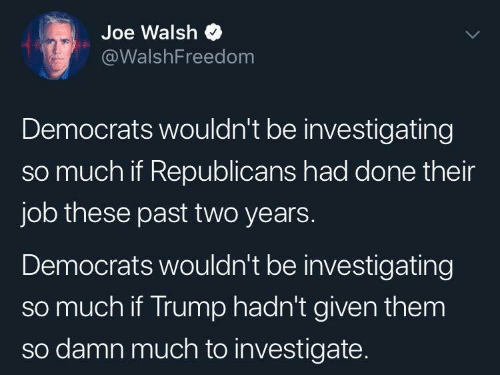 investigate: Joe Walsh  @WalshFreedom  Democrats wouldn't be investigating  so much if Republicans had done their  job these past two years.  Democrats wouldn't be investigating  so much if Trump hadn't given them  so damn much to investigate.