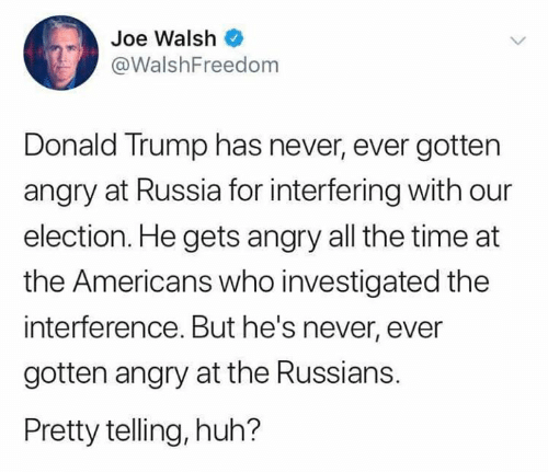 russians: Joe Walsh  @WalshFreedom  Donald Trump has never, ever gotten  angry at Russia for interfering with our  election. He gets angry all the time at  the Americans who investigated the  interference. But he's never, ever  gotten angry at the Russians.  Pretty telling, huh?