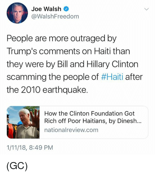 Hillary Clinton, Memes, and Earthquake: Joe Walsh  @WalshFreedom  People are more outraged by  Trump's comments on Haiti than  they were by Bill and Hillary Clinton  scamming the people of #Haiti after  the 2010 earthquake.  How the Clinton Foundation Got  Rich off Poor Haitians, by Dinesh..  nationalreview.com  1/11/18, 8:49 PM (GC)