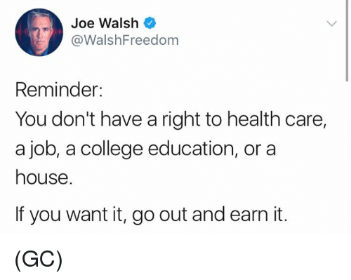 College, Memes, and House: Joe Walsh  @WalshFreedom  Reminder:  You don't have a right to health care,  a job, a college education, or a  house.  If you want it, go out and earn it. (GC)