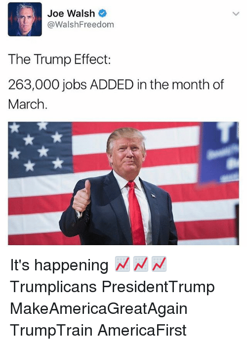Memes, Jobs, and Trump: Joe Walsh  @WalshFreedom  The Trump Effect:  263,000 jobs ADDED in the month of  March It's happening 📈📈📈 Trumplicans PresidentTrump MakeAmericaGreatAgain TrumpTrain AmericaFirst