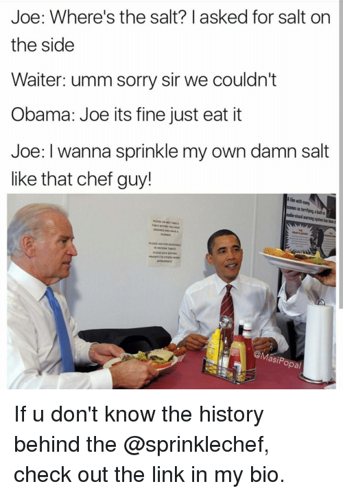 Sprinkle: Joe: Where's the salt? I asked for salt on  the side  Waiter: umm sorry sir we couldn't  Obama: Joe its fine just eat it  Joe: I wanna sprinkle my own damn salt  like that chef guy!  asi Popal If u don't know the history behind the @sprinklechef, check out the link in my bio.