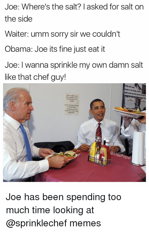 Sprinkle: Joe: Where's the salt? I asked for salt on  the side  Waiter: umm sorry sir we couldn't  Obama: Joe its fine just eat it  Joe: I wanna sprinkle my own damn salt  like that chef guy!  scenes abit  @Masi Popal Joe has been spending too much time looking at @sprinklechef memes
