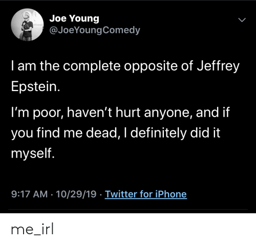 Jeffrey Epstein: Joe Young  @JoeYoungComedy  I am the complete opposite of Jeffrey  Epstein.  I'm poor, haven't hurt anyone, and if  find me dead, I definitely did it  you  myself.  9:17 AM - 10/29/19 Twitter for iPhone  > me_irl