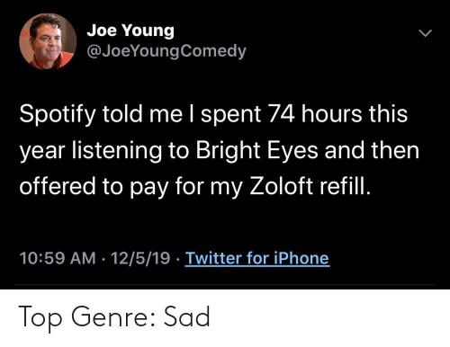 bright eyes: Joe Young  @JoeYoungComedy  Spotify told me I spent 74 hours this  year listening to Bright Eyes and then  offered to pay for my Zoloft refill.  10:59 AM · 12/5/19 · Twitter for iPhone Top Genre: Sad