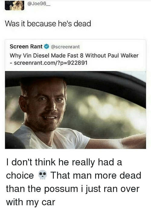 Paul Walker, Vin Diesel, and Diesel: @Joe96  Was it because he's dead  Screen Rant  screenrant  Why Vin Diesel Made Fast 8 Without Paul Walker  screenrant.com/?p 922891 I don't think he really had a choice 💀 That man more dead than the possum i just ran over with my car