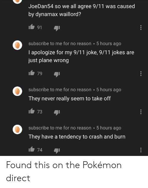 9 11 jokes: JoeDan54 so we all agree 9/11 was caused  by dynamax waillord?  91  5 hours ago  subscribe to me for no reason  I apologize for my 9/11 joke, 9/11 jokes  just plane wrong  79  subscribe to me for no reason  5 hours ago  They never really seem to take off  73  subscribe to me for no reason 5 hours ago  They have a tendency to crash and burn  74 Found this on the Pokémon direct