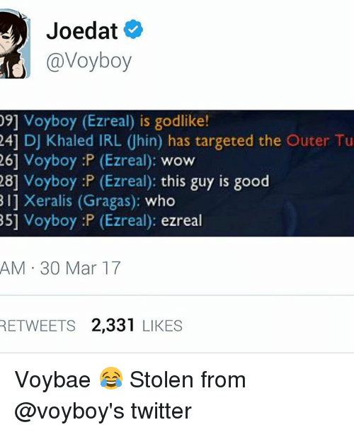 DJ Khaled, Memes, and Twitter: Joedat  Cavoyboy  09] Voyboy (Ezreal) is godlike!  24] DJ Khaled IRL Uhin) has targeted the Outer Tu  26] Voyboy :P (Ezreal)  WOW  28] Voyboy :P (Ezreal): this guy is good  Bij Xeralis (Gragas): who  85] Voyboy :P (Ezreal): ezreal  AM 30 Mar 17  RETWEETS 2,331  LIKES Voybae 😂 Stolen from @voyboy's twitter
