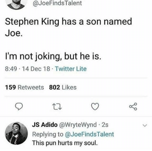 Stephen King: @JoeFindsTalent  Stephen King has a son named  Joe.  I'm not joking, but he is.  8:49 14 Dec 18 Twitter Lite  159 Retweets 802 Likes  JS Adido @WryteWynd 2s  Replying to @JoeFindsTalent  This pun hurts my soul.