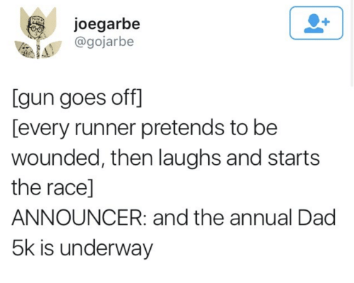 announcer: joegarbe  @gojarbe  [gun goes off]  [every runner pretends to be  wounded, then laughs and starts  the race]  ANNOUNCER: and the annual Dag  5k is underway