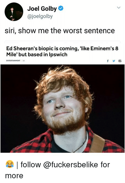 8 Mile, Memes, and Siri: Joel Golby  @joelgolby  siri, show me the worst sentence  Ed Sheeran's biopic is coming, like Eminem's 8  Mile' but based in lpswich  ENTERTAINMENTd 😂 | follow @fuckersbelike for more