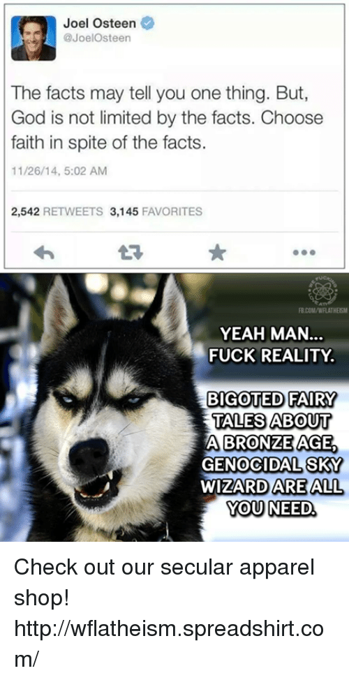 bronze age: Joel osteen  @JoelOsteen  The facts may tell you one thing. But,  God is not limited by the facts. Choose  faith in spite of the facts.  11/26/14, 5:02 AM  2,542  RETWEETS 3,145  FAVORITES  YEAH MAN  FUCK REALITY  BIGOTED FAIRY  TALES ABOUT  A BRONZE AGE  GENOCIDAL SKY  WIZARD ARE ALL  YOU NEED Check out our secular apparel shop! http://wflatheism.spreadshirt.com/