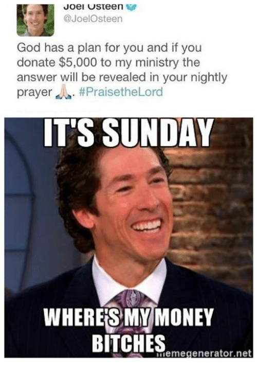 Wheres My Money: Joel USteen  @Joel Osteen  God has a plan for you and if you  donate $5,000 to my ministry the  answer will be revealed in your nightly  prayer A. PraisetheLord  IT'S SUNDAY  WHERES MY MONEY  BITCHES  ordemegenerator,net