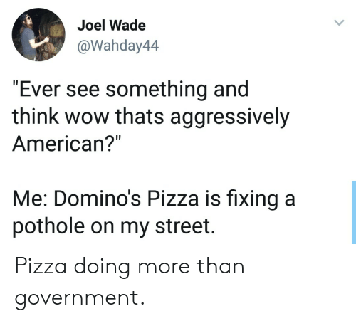 """Domino's Pizza: Joel Wade  @Wahday44  """"Ever see something and  think wow thats aggressively  American?""""  Me: Domino's Pizza is fixing a  pothole on my street. Pizza doing more than government."""