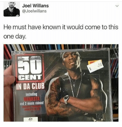 Club, Music, and Videos: Joel Willans  @Joelwillans  He must have known it would come to this  one day  CENT  IN DA CLUB  Including  and 2 music videos!