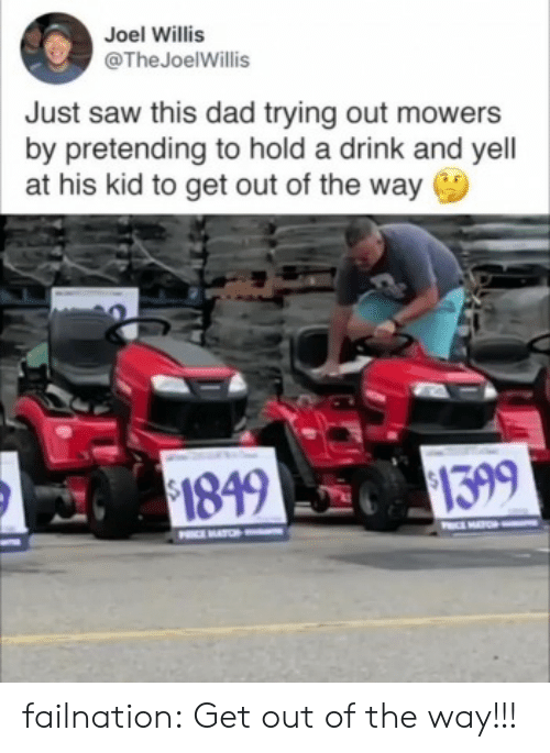 joel: Joel Willis  @TheJoelWillis  Just saw this dad trying out mowers  by pretending to hold a drink and yell  at his kid to get out of the way  $1399  $1849  O  PIMATCH failnation:  Get out of the way!!!