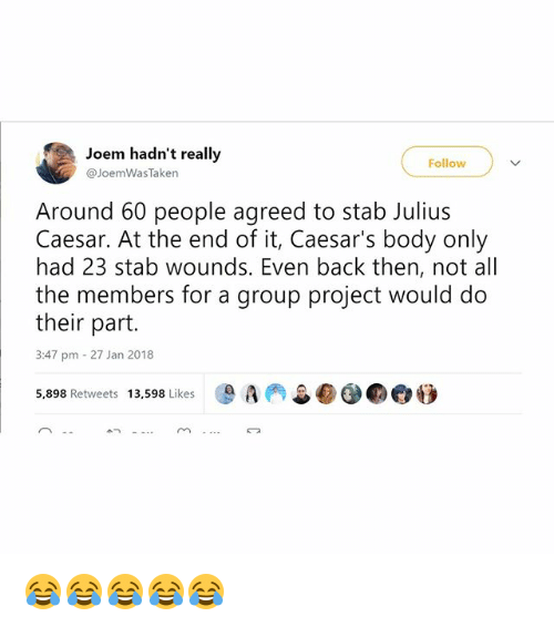 Memes, Julius Caesar, and All The: Joem hadn't really  @JoemWasTaken  Follow  Around 60 people agreed to stab Julius  Caesar. At the end of it, Caesar's body only  had 23 stab wounds. Even back then, not all  the members for a group project would do  their part.  3:47 pm 27 Jan 2018  -D A(축  5,898 Retweets 13,598 Likes  m- 😂😂😂😂😂