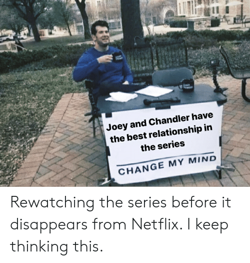 joey and chandler: Joey and Chandler have  the best relationship in  the series  CHANGE MY MIND Rewatching the series before it disappears from Netflix. I keep thinking this.