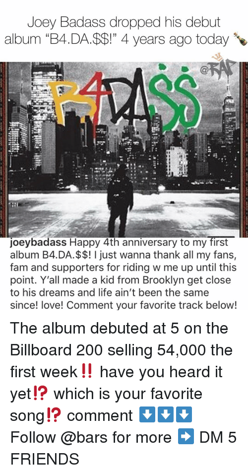 """debuted: Joey Badass dropped his debut  album """"B4.DA.$$!"""" 4 years ago today  oeybadass Happy 4th anniversary to my first  album B4.DA.$$! I just wanna thank all my fans,  fam and supporters for riding w me up until this  point. Y'all made a kid from Brooklyn get close  to his dreams and life ain't been the same  since! love! Comment your favorite track below! The album debuted at 5 on the Billboard 200 selling 54,000 the first week‼️ have you heard it yet⁉️ which is your favorite song⁉️ comment ⬇️⬇️⬇️ Follow @bars for more ➡️ DM 5 FRIENDS"""
