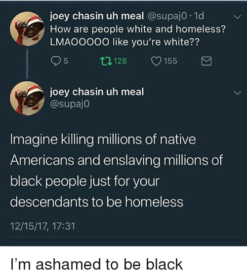Homeless, Memes, and Black: joey chasin uh meal @supaj0. 1d  How are people white and homeless?  LMAOOO00 like you're white??  95 ロ128 155  joey chasin uh meal  @supaj0  Imagine killing millions of native  Americans and enslaving millions of  black people just for your  descendants to be homeless  12/15/17, 17:31 I'm ashamed to be black