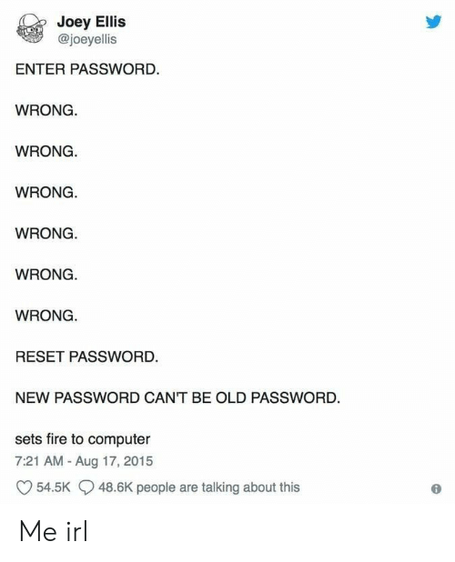 Joeys: Joey Ellis  @joeyellis  ENTER PASSWORD.  WRONG  WRONG  WRONG.  WRONG.  WRONG.  WRONG  RESET PASSWORD.  NEW PASSWORD CANT BE OLD PASSWORD  sets fire to computer  7:21 AM - Aug 17, 2015  54.5K  48.6K people are talking about this Me irl