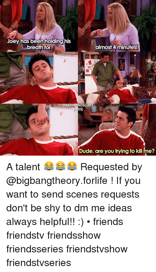 4 minute: Joey has been holding his  breath for  almost 4 minutes!  DAILY NDSCAPS  Dude, are you trying to kill me? A talent 😂😂😂 Requested by @bigbangtheory.forlife ! If you want to send scenes requests don't be shy to dm me ideas always helpful!! :) • friends friendstv friendsshow friendsseries friendstvshow friendstvseries