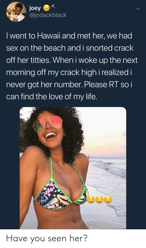 Joeys: joey  @jodackblack  I went to Hawaii and met her, we had  sex on the beach and i snorted crack  off her titties. When i woke up the next  morning off my crack high i realized i  never got her number. Please RT soi  can find the love of my life Have you seen her?