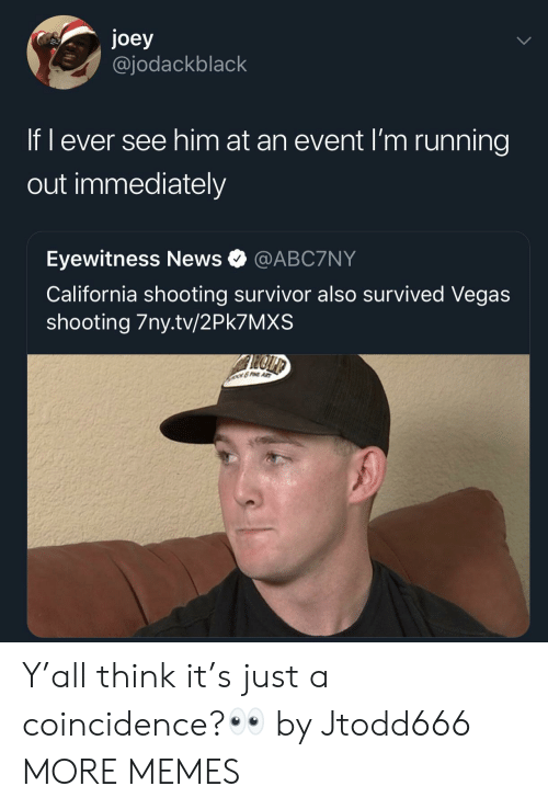Joeys: joey  @jodackblack  If l ever see him at an event I'm running  out immediately  Eyewitness News @ABC7NY  California shooting survivor also survived Vegas  shooting 7ny.tv/2Pk7MXS Y'all think it's just a coincidence?👀 by Jtodd666 MORE MEMES