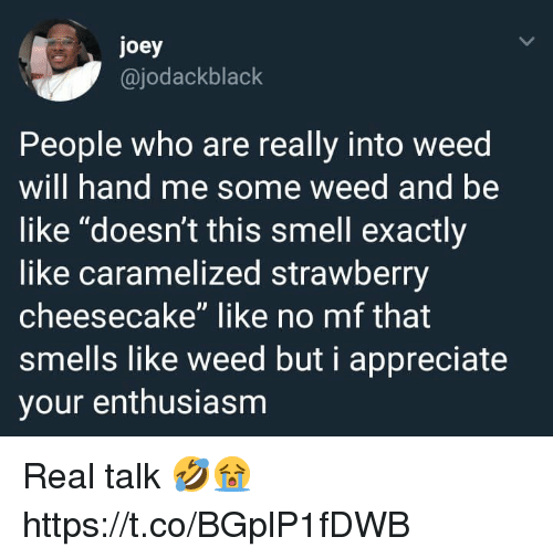 """cheesecake: joey  @jodackblack  People who are really into weed  will hand me some weed and be  like """"doesn't this smell exactly  like caramelized strawberry  cheesecake"""" like no mf that  smells like weed but i appreciate  your enthusiasm Real talk 🤣😭 https://t.co/BGplP1fDWB"""