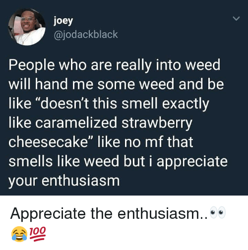 """cheesecake: joey  @jodackblack  People who are really into weed  will hand me some weed and be  like """"doesn't this smell exactly  like caramelized strawberry  cheesecake"""" like no mf that  smells like weed but i appreciate  your enthusiasm Appreciate the enthusiasm..👀😂💯"""