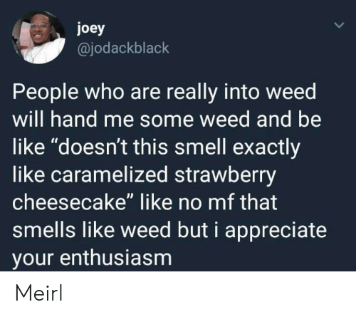 """cheesecake: joey  @jodackblack  People who are really into weed  will hand me some weed and be  like """"doesn't this smell exactly  like caramelized strawberry  cheesecake"""" like no mf that  smells like weed but i appreciate  your enthusiasm Meirl"""
