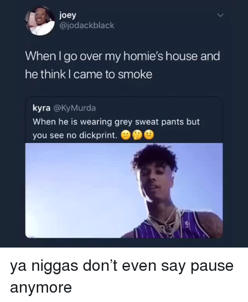 My Homies: joey  @jodackblack  When I go over my homie's house and  he think I came to smoke  kyra @KyMurda  When he is wearing grey sweat pants but  you see no dickprint.   ya niggas don't even say pause anymore