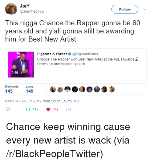 acceptance speech: JoeY  @JoeThe5how  Follow  This nigga Chance the Rapper gonna be 60  years old and y'all gonna still be awarding  him for Best New Artist  Pigeons & Planes @PigsAndPlans  Chance The Rapper won Best New Artist at the #BETAwards  Here's his acceptance speech:  0:39  Retweets Likes  145  149  6:58 PM - 25 Jun 2017 from South Laurel, MD  th 145 149 <p>Chance keep winning cause every new artist is wack (via /r/BlackPeopleTwitter)</p>