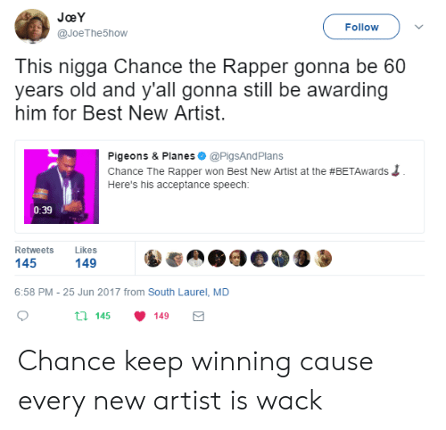 acceptance speech: JoeY  @JoeThe5how  Follow  This nigga Chance the Rapper gonna be 60  years old and y'all gonna still be awarding  him for Best New Artist  Pigeons & Planes @PigsAndPlans  Chance The Rapper won Best New Artist at the #BETAwards  Here's his acceptance speech:  0:39  Retweets Likes  145  149  6:58 PM - 25 Jun 2017 from South Laurel, MD  th 145 149 Chance keep winning cause every new artist is wack