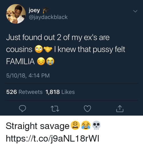 Ex's, Pussy, and Savage: joey r  @jaydackblack  Just found out 2 of my ex's are  cousinsI knew that pussy felt  FAMILIA  5/10/18, 4:14 PM  526 Retweets 1,818 Likes Straight savage😩😂💀 https://t.co/j9aNL18rWI