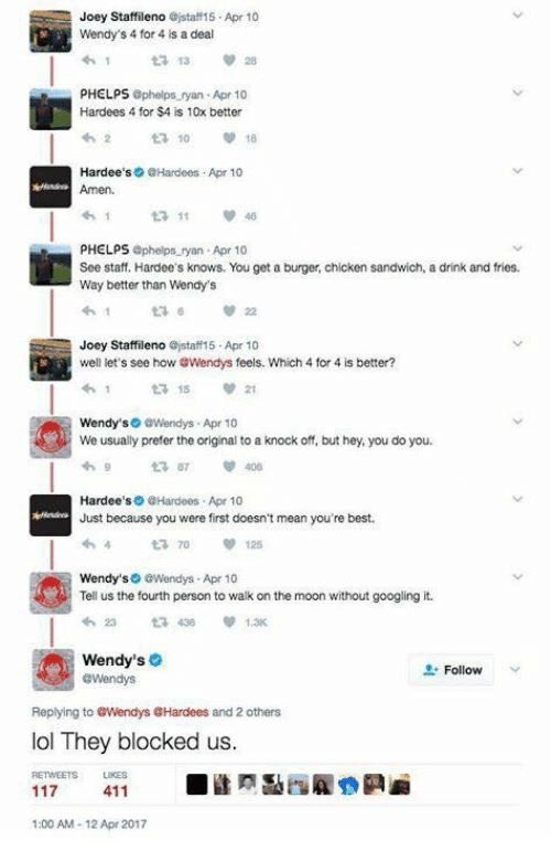 Calvin Johnson, Lol, and Memes: Joey Staffileno ejstaff 15 Apr 10  Wendy's 4 for 4 is a deal  ta 13  PHELPS  phelps ryan Apr 10  Hardees 4 for $4 is 10x better  18  Hardee's @Hardees Apr 10  ta, 11  PHELPS  phelps ryan Apr 10  See staff. Hardee's knows. You get a burger, chicken sandwich, a drink and fries.  Way better than Wendy's  Joey Staffileno ajstaff15 Apr 10  well let's see how GWendys feels. Which 4 for 4 is better?  ta 15  so @Wendys Apr 10  Wendy's  We usually prefer the original to a knock off, but hey,you do you.  Hardee's  @Hardees Apr 10  Just because you were first doesn't mean you're best.  Wendy's0 GWendys Apr 10  Tell us the fourth person to walk on the moon without googling it.  430 1.3x  ta Wendy's  Follow  @Wendys  Replying to GWendys @Hardees and others  lol They blocked us.  RETWEETS LIKES  411  1:00 AM 12 Apr 2017
