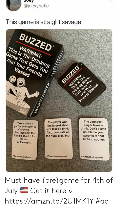 """Wasted Meme: @joeyyhatle  This game is straight savage  BUZZED  WARNING:  This Is The Drinking  Game That Gets You  And Your Friends  TM  Wasted  BUZZED  WARNING:  That Gets You  And Your  This Is The  Drinking Game  Friends Wasted  MEME?  Take a drink if  you've ever been to  Coachella""""  And then shut the  fuck up about it for  The player with  the largest shoe  size takes a drink  Also, congrats on  the huge dick, bro.  The youngest  player takes a  drink. Don't blame  us; blame your  parents for not  fucking sooner.  the rest  of the night.  ButzedDrinkingGame  #BuzzedDrinkingGame  BuzzedDrinkingGame  BUNZ Must have (pre)game for 4th of July 🇺🇸  Get it here » https://amzn.to/2U1MK1Y #ad"""