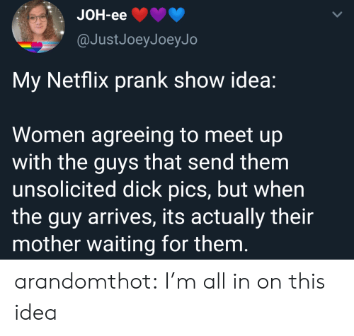 Meet Up: JOH-eе  @JustJoeyJoeyJo  My Netflix prank show idea:  Women agreeing to meet up  with the guys that send them  unsolicited dick pics, but when  the guy arrives, its actually their  mother waiting for them. arandomthot:  I'm all in on this idea