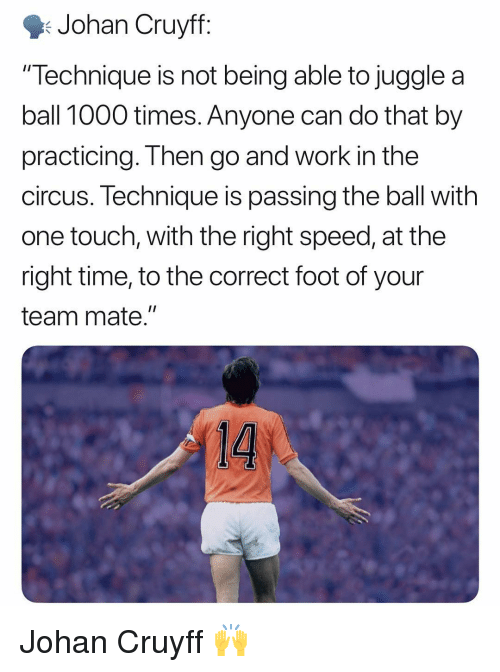 """Memes, Work, and Time: Johan Cruyff  """"Technique is not being able to juggle a  ball 1000 times. Anyone can do that by  practicing. Then go and work in the  circus. lechnique is passing the ball with  one touch, with the right speed, at the  right time, to the correct foot of your  team mate."""" Johan Cruyff 🙌"""
